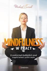 okładka Mindfulness w pracy 35 praktycznych buddyjskich zasad osiągania harmonii i jasności umysłu, Książka | Michael Carroll