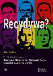 okładka Recydywa Po 24 latach mówią: Kaczyński, Macierewicz, Olszewski, Parys, Glapiński, Kostrzewa-Zorbas, Książka | Piotr Semka