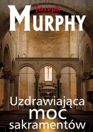 okładka Uzdrawiająca moc sakramentów, Książka | Joseph Murphy