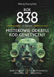 okładka Rok 838, w którym Mistekowie odkryli kod genetyczny Dysk z Fajstos odczytany, Książka   Maciej Kuczyński