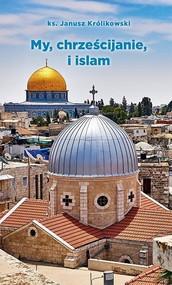 okładka My, chrześcijanie i islam, Książka | Królikowski Janusz