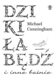 okładka Dziki łabędź i inne baśnie, Książka | Michael Cunningham
