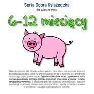 okładka Seria Dobra Książeczka dla dzieci w wieku 6-12 miesięcy, Książka | Starok Agnieszka
