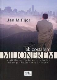 okładka Jak zostałem milionerem czyli dlaczego jedni mają, a drudzy nie mogą związać końca z końcem, Książka   Jan M. Fijor