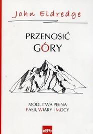 okładka Przenosić góry Modlitwa pełna pasji, wiary i mocy, Książka | John Eldredge