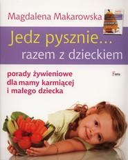 okładka Jedz pysznie... razem z dzieckiem porady żywieniowe dla mamy karmiącej i małego dziecka, Książka | Magdalena Makarowska
