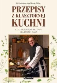 okładka Przepisy z klasztornej kuchni, czyli tradycyjne przepisy dla duszy i ciała, Książka | Kazimierz Józef Kmak