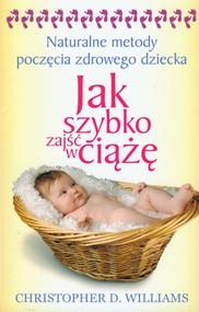 okładka Jak szybko zajść w ciążę Naturalne metody poczęcia zdrowego dziecka, Książka | Christopher D. Williams