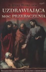 okładka Uzdrawiająca moc przebaczenia Świadectwa uzdrowień, modlitwy i rozważania, Książka | Józef  Witko