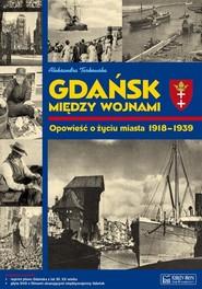 okładka Gdańsk między wojnami Opowieść o życiu miasta 1918-1939, Książka | Tarkowska Aleksandra