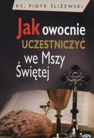 okładka Jak owocnie uczestniczyć we Mszy Świętej, Książka | Śliżewski Piotr
