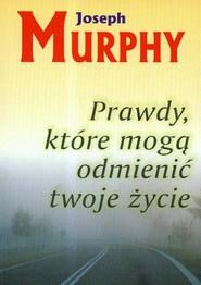 okładka Prawdy które mogą odmienić twoje życie, Książka | Joseph Murphy