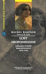 okładka Losy nieopowiedziane Zagłada Żydów białostockich 1939-1945, Książka | Rafael Rajzner, Henry R. Lew