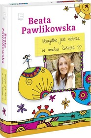 okładka Wszystko jest dobrze w moim świecie, Książka | Beata Pawlikowska