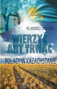 okładka Wierzyć aby trwać Polacy w Kazachstanie, Książka | Andrzej Zwoliński