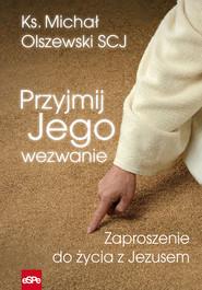 okładka Przyjmij Jego wezwanie Zaproszenie do życia z Jezusem, Książka | Michał Olszewski