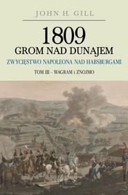 okładka 1809 Grom nad Dunajem Zwycięstwo Napoleona nad Habsurgami Tom 3 Wagram i Znojmo, Książka | John H. Gill