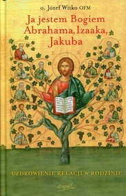 okładka Ja jestem Bogiem Abrahama, Izaaka, Jakuba Uzdrowienie relacji w rodzinie, Książka | Józef  Witko