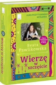 okładka Kurs pozytywnego myślenia Wierzę w szczęście, Książka | Beata Pawlikowska