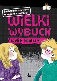 okładka Wielki wybuch czyli K. kontra K., Książka   Grzegorz Kasdepke, Barbara Kosmowska