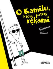 okładka O Kamilu który patrzy rękami, Książka   Tomasz Małkowski