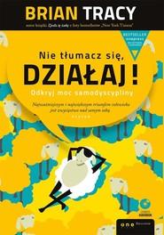 okładka Nie tłumacz się działaj!  + CD Odkryj moc samodyscypliny, Książka   Brian Tracy