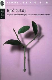 okładka Być tutaj, Książka | Wojciech  Eichelberger, Maria Moneta-Malewska