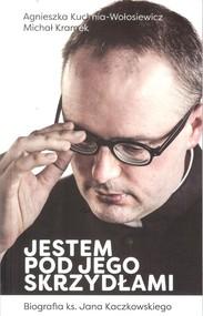 okładka Jestem pod jego skrzydłami Biografia ks. Jana Kaczkowskiego, Książka | Agnieszka Kuchnia-Wołosiewicz, Michał Kramek