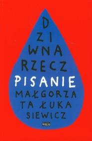 okładka Dziwna rzecz pisanie, Książka | Małgorzata Łukasiewicz