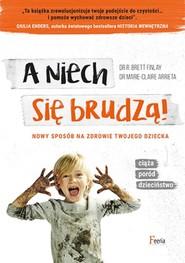 okładka A niech się brudzą! Nowy sposób na zdrowie twojego dziecka, Książka | dr Marie-Claire Arrieta, dr B. Brett Finlay