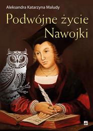 okładka Podwójne życie Nawojki, Książka   Aleksandra Katarzyna Maludy