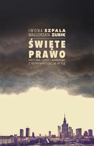 okładka Święte prawo Historie ludzi i kamienic z reprywatyzacją w tle, Książka | Iwona Szpala, Małgorzata Zubik