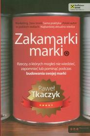 okładka Zakamarki marki Rzeczy, o których mogłeś nie wiedzieć, zapomnieć lub pominąć podczas budowania swojej marki, Książka | Paweł  Tkaczyk