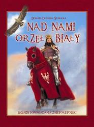 okładka Nad nami Orzeł Biały Legendy i opowiadania z historii Polski, Książka | Donata  Dominik-Stawicka