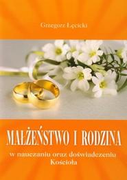 okładka Małżeństwo i rodzina w nauczaniu oraz doświadczeniu Kościoła, Książka | Łęcicki Grzegorz