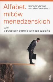 okładka Alfabet mitów menedżerskich czyli o pułapkach bezrefleksyjnego działania, Książka | Sławomir Jarmuż, Mirosław Tarasiewicz