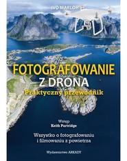 okładka Fotografowanie z drona Praktyczny przewodnik Wszystko o fotografowaniu i filmowaniu z powietrza, Książka   Marloh Ivo