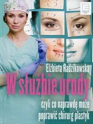 okładka W służbie urody czyli co naprawdę może poprawić chirurg plastyk, Książka | Radzikowska Elżbieta