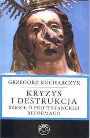 okładka Kryzys i destrukcja Szkice o protestanckiej reformacji, Książka | Grzegorz  Kucharczyk