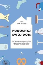 okładka Pokochaj swój dom Zero Waste Home, czyli jak pozbyć się śmieci, a w zamian zyskać szczęście, pieniądze i czas, Książka | Johnson Bea