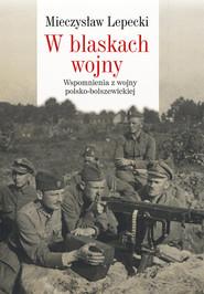 okładka W blaskach wojny Wspomnienia z wojny polsko-bolszewickiej, Książka   Mieczysław B. Lepecki