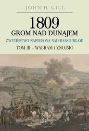 okładka 1809 Grom nad Dunajem Zwycięstwa Napoleona nad Habsurgami Tom 3 Wagram i Znojmo, Książka | Gill John