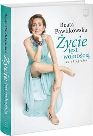 okładka Życie jest wolnością Autobiografia, Książka | Beata Pawlikowska