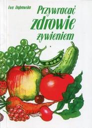 okładka Przywracać zdrowie żywieniem, Książka   Dąbrowska Ewa