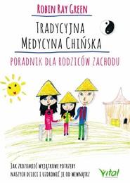 okładka Tradycyjna medycyna chińska Poradnik dla rodziców zachodu Jak zrozumieć wyjątkowe potrzeby swoich dzieci i uzdrowić je od wewnątrz, Książka | Robert Tay Green