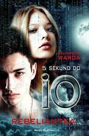 okładka 5 sekund do IO Rebeliantka, Książka   Małgorzata Warda