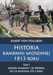 okładka Historia kampanii wiosennej 1813 roku Tom I Geneza kampanii i jej przebieg do 26 kwietnia 1813 roku, Książka | Holleben Albert