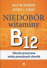 okładka Niedobór witaminy B12 Ukryta przyczyna wielu poważnych chorób, Książka | Sally M. Pacholok, Jeffrey J. Stuart