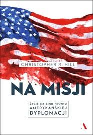 okładka Na misji Życie na linii frontu amerykańskiej dyplomacji, Książka | Christopher R. Hill
