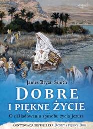 okładka Dobre i piękne życie O nasladowaniu sposobu życia Jezusa, Książka | James Bryan Smith
